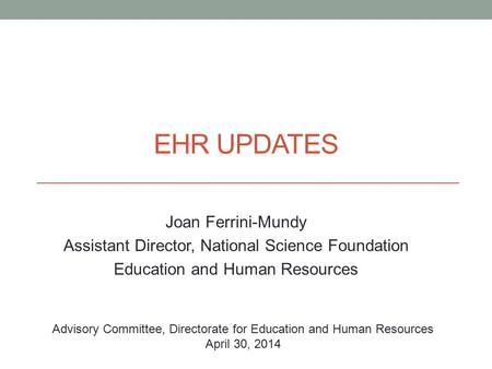 EHR UPDATES Joan Ferrini-Mundy Assistant Director, National Science Foundation Education and Human Resources Advisory Committee, Directorate for Education.
