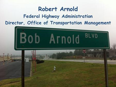 Robert Arnold Federal Highway Administration Director, Office of Transportation Management.