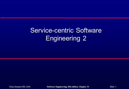 ©Ian Sommerville 2006Software Engineering, 8th edition. Chapter 31 Slide 1 Service-centric Software Engineering 2.