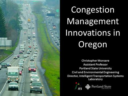 Congestion Management Innovations in Oregon Christopher Monsere Assistant Professor Portland State University Civil and Environmental Engineering Director,