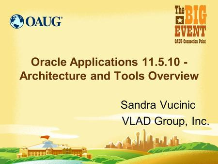 Oracle Applications 11.5.10 - Architecture and Tools Overview Sandra Vucinic VLAD Group, Inc.