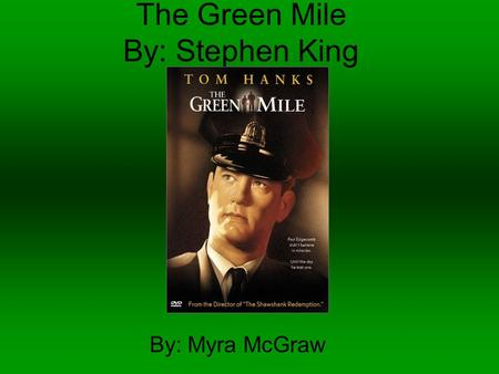The Green Mile By: Stephen King By: Myra McGraw. The Movie The book was written by Stephen King and made into a movie under the same name in 1999. The.