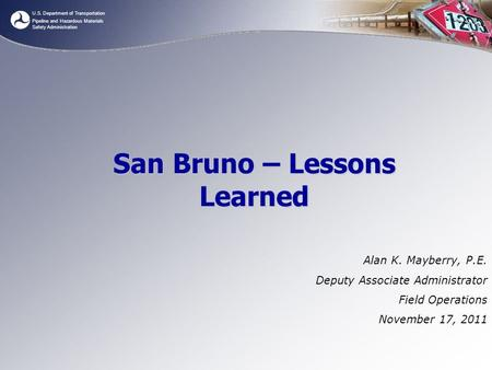 U.S. Department of Transportation Pipeline and Hazardous Materials Safety Administration San Bruno – Lessons Learned Alan K. Mayberry, P.E. Deputy Associate.