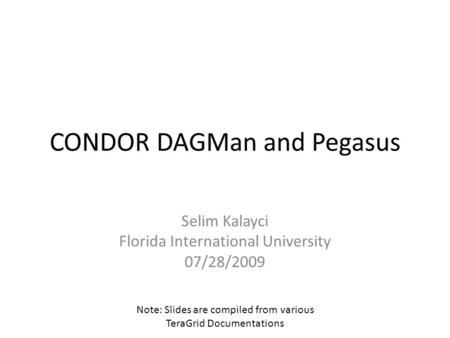 CONDOR DAGMan and Pegasus Selim Kalayci Florida International University 07/28/2009 Note: Slides are compiled from various TeraGrid Documentations.