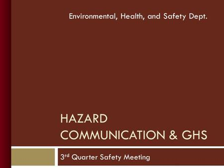 3 rd Quarter Safety Meeting Environmental, Health, and Safety Dept. HAZARD COMMUNICATION & GHS.