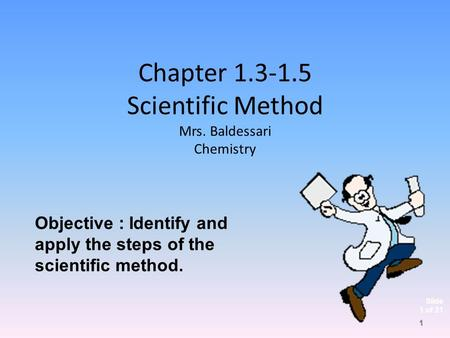 Slide 1 of 21 Chapter 1.3-1.5 Scientific Method Mrs. Baldessari Chemistry Objective : Identify and apply the steps of the scientific method. 1.