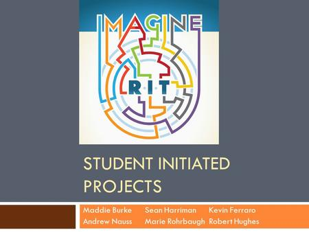 STUDENT INITIATED PROJECTS Maddie BurkeSean Harriman Kevin Ferraro Andrew NaussMarie Rohrbaugh Robert Hughes.