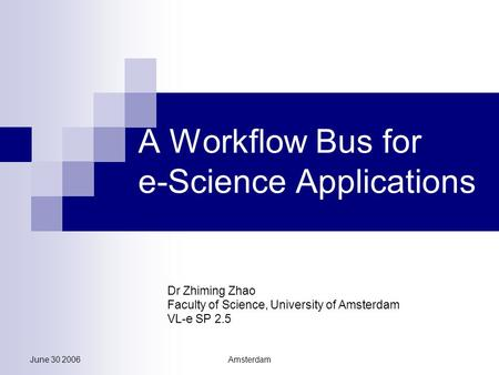 June 30 2006Amsterdam A Workflow Bus for e-Science Applications Dr Zhiming Zhao Faculty of Science, University of Amsterdam VL-e SP 2.5.