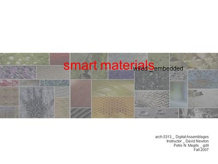 Smart materials arch 5313 _ Digital Assemblages Instructor _ David Newton Petro N. Megits _ gdII Fall 2007 wired _ embedded.
