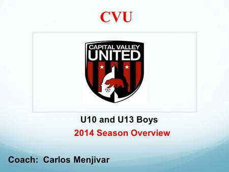 CVU 2014 Season Overview U10 and U13 Boys Coach: Carlos Menjivar.