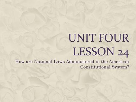 UNIT FOUR LESSON 24 How are National Laws Administered in the American Constitutional System?