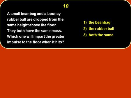 10 A small beanbag and a bouncy rubber ball are dropped from the same height above the floor. They both have the same mass. Which one will impart the.