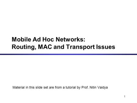 Mobile Ad Hoc Networks: Routing, MAC and Transport Issues Material in this slide set are from a tutorial by Prof. Nitin Vaidya 1.