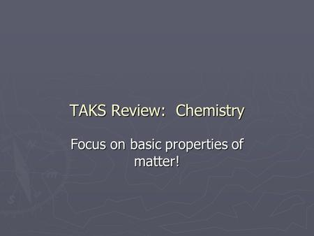 TAKS Review: Chemistry Focus on basic properties of matter!
