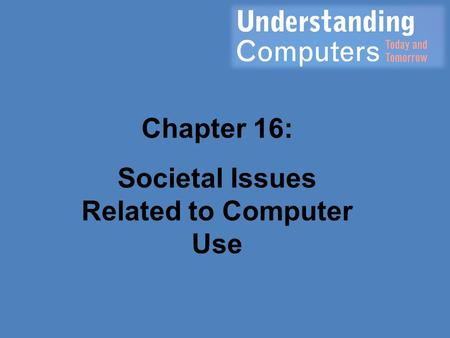 Chapter 16: Societal Issues Related to Computer Use.