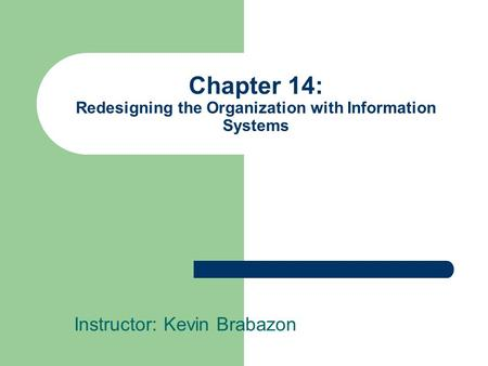 Chapter 14: Redesigning the Organization with Information Systems Instructor: Kevin Brabazon.