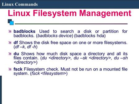 Linux Filesystem Management Linux Commands badblocks Used to search a disk or partition for badblocks. (badblocks device) (badblocks hda) df Shows the.