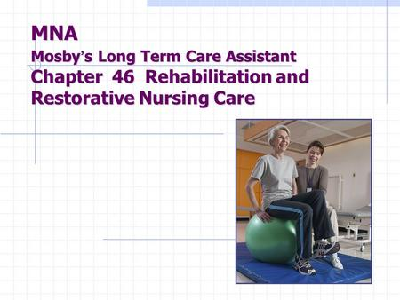 MNA Mosby ' s Long Term Care Assistant Chapter 46 Rehabilitation and Restorative Nursing Care.