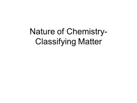 Nature of Chemistry- Classifying Matter. Matter matter: has mass and takes up space 3 states of matter: 1.solid: fixed shape & volume 2.liquid: fixed.
