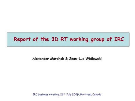 Report of the 3D RT working group of IRC Alexander Marshak & Jean-Luc Widlowski IRC business meeting, 26 th July 2009, Montreal, Canada.