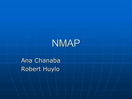 "NMAP Ana Chanaba Robert Huylo. nmap ""network mapper"" Security tool Security tool - What does your system look like to someone who is trying to break in."
