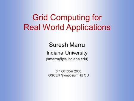 Grid Computing for Real World Applications Suresh Marru Indiana University 5th October 2005 OSCER OU.