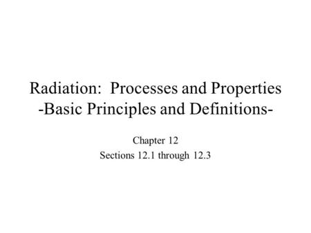 Radiation: Processes and Properties -Basic Principles and Definitions- Chapter 12 Sections 12.1 through 12.3.