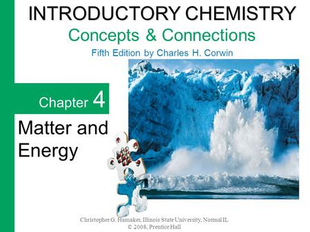 Christopher G. Hamaker, Illinois State University, Normal IL © 2008, Prentice Hall Chapter 4 Matter and Energy INTRODUCTORY CHEMISTRY INTRODUCTORY CHEMISTRY.
