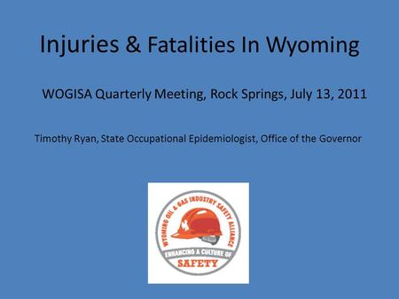 Injuries & Fatalities In Wyoming WOGISA Quarterly Meeting, Rock Springs, July 13, 2011 Timothy Ryan, State Occupational Epidemiologist, Office of the Governor.