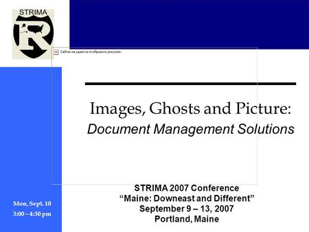 "STRIMA 2007 Conference ""Maine: Downeast and Different"" September 9 – 13, 2007 Portland, Maine Mon, Sept. 10 3:00 – 4:30 pm Images, Ghosts and <strong>Picture</strong>:"