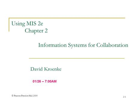 © Pearson Prentice Hall 2009 2-1 Using MIS 2e Chapter 2 Information Systems for Collaboration David Kroenke 01/26 – 7:00AM.