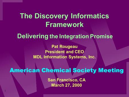 1 The Discovery Informatics Framework Pat Rougeau President and CEO MDL Information Systems, Inc. Delivering the Integration Promise American Chemical.