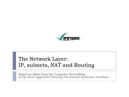The Network Layer: IP, subnets, NAT and Routing Based on slides from the Computer Networking: A Top Down Approach Featuring the Internet by Kurose and.