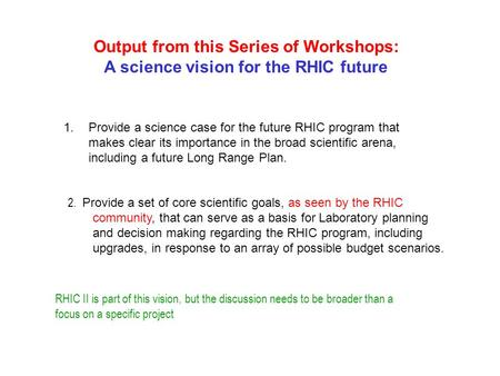 Output from this Series of Workshops: A science vision for the RHIC future 1.Provide a science case for the future RHIC program that makes clear its importance.