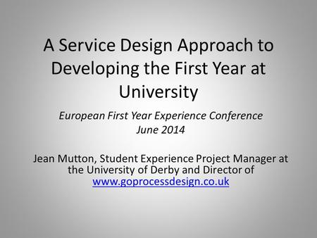 A Service Design Approach to Developing the First Year at University European First Year Experience Conference June 2014 Jean Mutton, Student Experience.