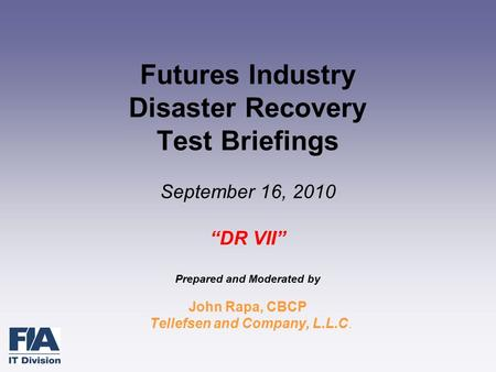 "Futures Industry Disaster Recovery Test Briefings September 16, 2010 ""DR VII"" Prepared and Moderated by John Rapa, CBCP Tellefsen and Company, L.L.C."