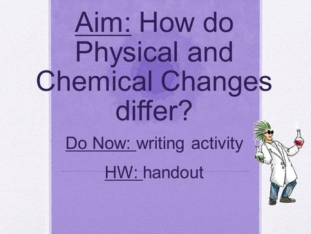 Aim: How do Physical and Chemical Changes differ? Do Now: writing activity HW: handout.