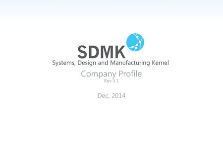 Systems, Design and Manufacturing Kernel Company Profile Rev 5.1 Dec, 2014.