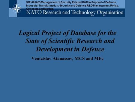 Logical Project of Database for the State of Scientific Research and Development in Defence Ventzislav Atanassov, MCS and MEc SfP-982063 Management of.