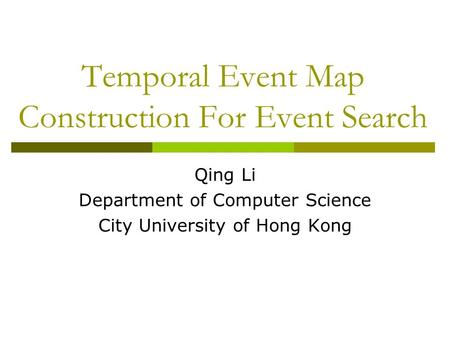 Temporal Event Map Construction For Event Search Qing Li Department of Computer Science City University of Hong Kong.