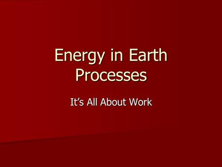 Energy in Earth Processes It's All About Work. Energy The ability to do work. The ability to do work. Everything that is done in the universe involves.