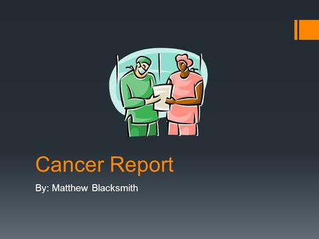 "Cancer Report By: Matthew Blacksmith. Cancer  ""Cancer is the general name for a group of more than 100 diseases in which cells in a part of the body."