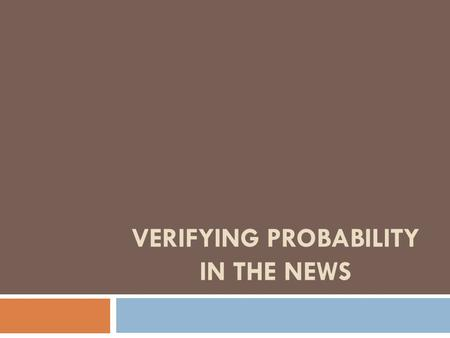 VERIFYING PROBABILITY IN THE NEWS. Verifying Probability in the News News organizations often report on people living past the age of 100. (They also.