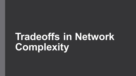 "Tradeoffs in Network Complexity. Introducing Complexity ""It won't scale"" ""It's not elegant"" These are statements about complexity ""Reduce complexity,"""