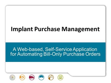 Implant Purchase Management A Web-based, Self-Service Application for Automating Bill-Only Purchase Orders.