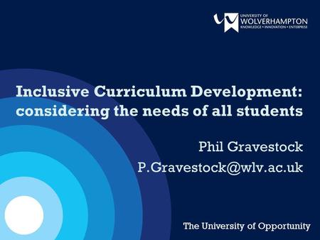 Inclusive Curriculum Development: considering the needs of all students Phil Gravestock The University of Opportunity.