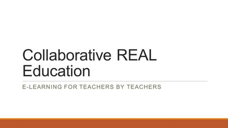 Collaborative REAL Education E-LEARNING FOR TEACHERS BY TEACHERS.