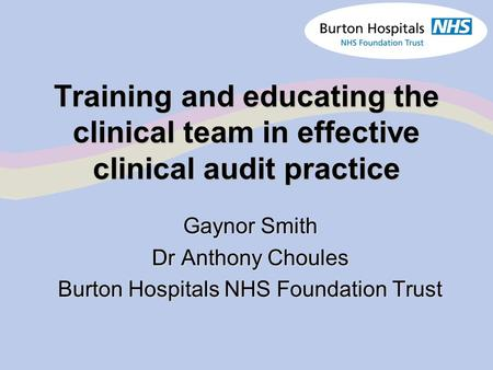 Training and educating the clinical team in effective clinical audit practice Gaynor Smith Dr Anthony Choules Burton Hospitals NHS Foundation Trust.