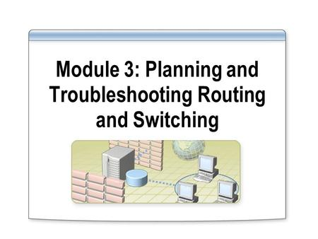 Module 3: Planning and Troubleshooting Routing and Switching.