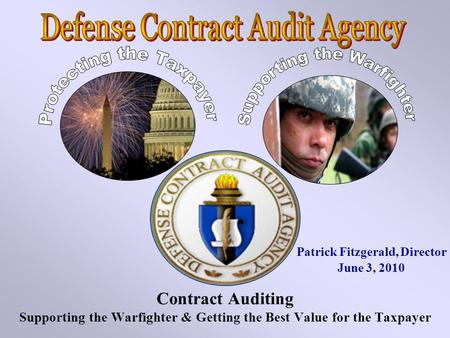 Contract Auditing Supporting the Warfighter & Getting the Best Value for the Taxpayer Patrick Fitzgerald, Director June 3, 2010.